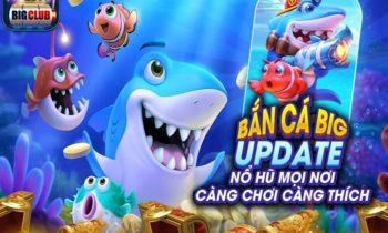 (Siêu Update) Bắn cá BigClub – Nổ Hũ mọi nơi, chơi siêu thích