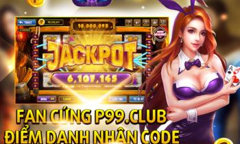 P99 Club: Fan cứng hứng Giftcode thả phanh