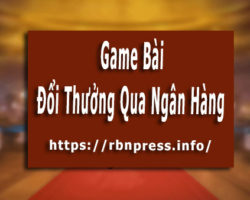 TOP 5 Game Bài Đổi Thưởng Qua Ngân Hàng Nhanh Siêu Tốc !!!
