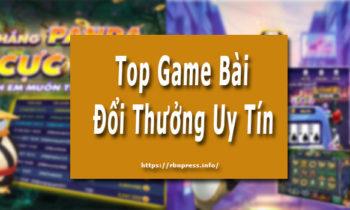Top Game Bài Đổi Thưởng Uy Tín Nhất Không Chơi Hơi Phí !!!